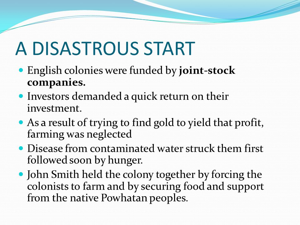 A DISASTROUS START English colonies were funded by joint-stock companies. Investors demanded a quick return on their investment.