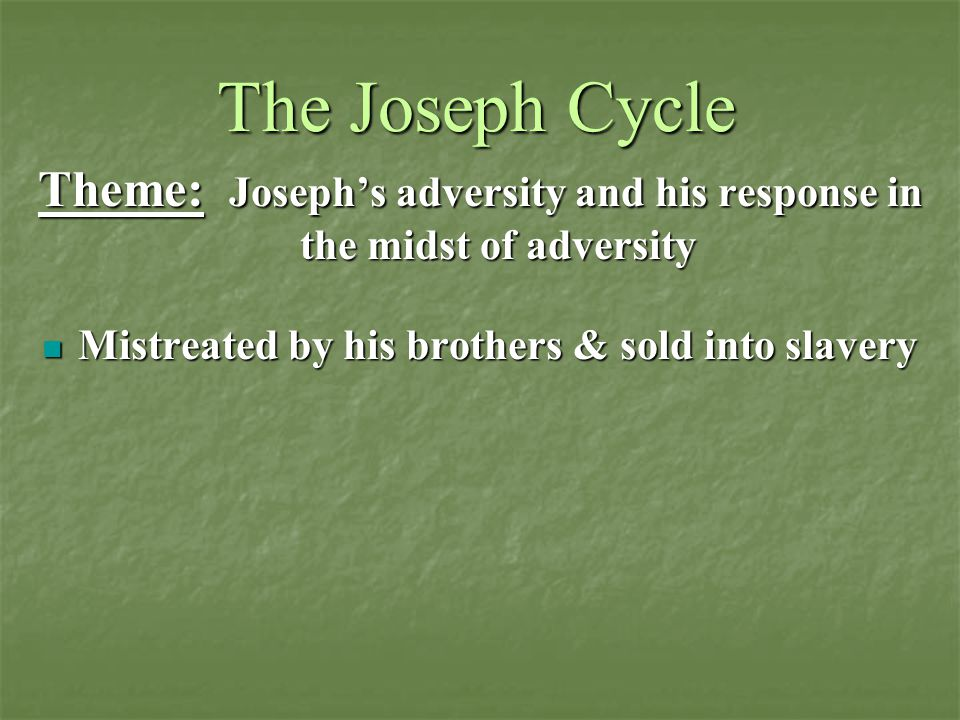 The Joseph Cycle Theme: Joseph's adversity and his response in the midst of adversity. Mistreated by his brothers & sold into slavery.