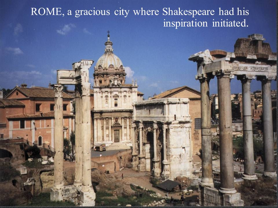 ROME, a gracious city where Shakespeare had his inspiration initiated.