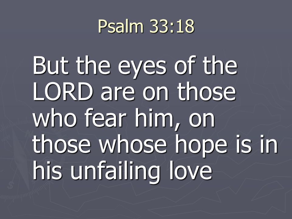 Psalm 33:18 But the eyes of the LORD are on those who fear him, on those whose hope is in his unfailing love.