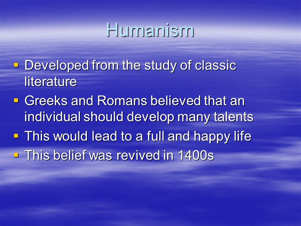 Humanism Developed from the study of classic literature