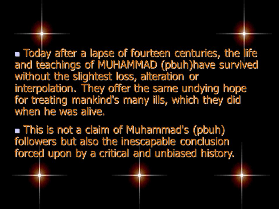 Today after a lapse of fourteen centuries, the life and teachings of MUHAMMAD (pbuh)have survived without the slightest loss, alteration or interpolation. They offer the same undying hope for treating mankind s many ills, which they did when he was alive.