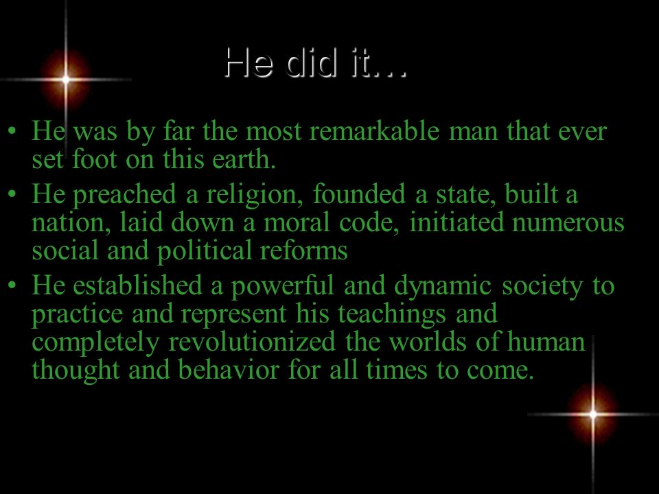 He did it… He was by far the most remarkable man that ever set foot on this earth.