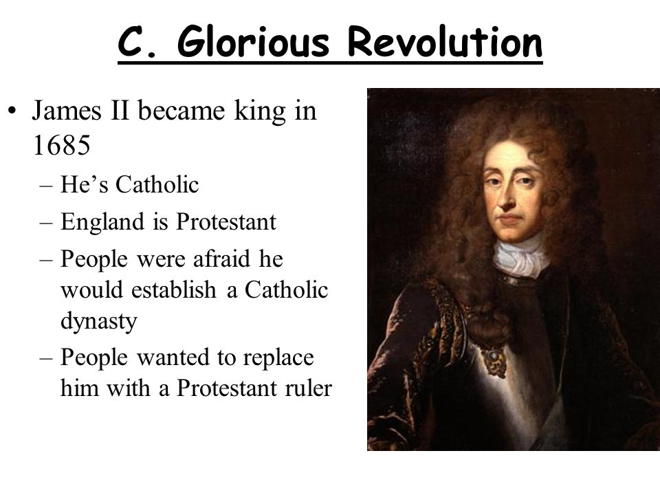 C. Glorious Revolution James II became king in 1685 He's Catholic