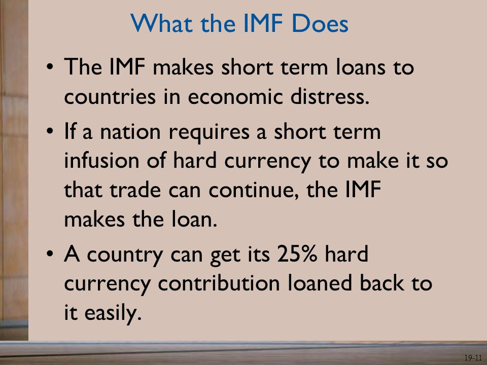 What the IMF Does The IMF makes short term loans to countries in economic distress.
