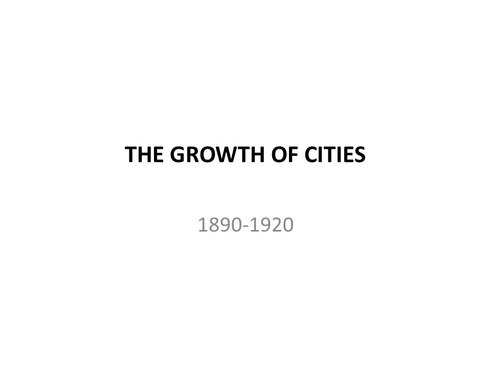 THE GROWTH OF CITIES 1890-1920