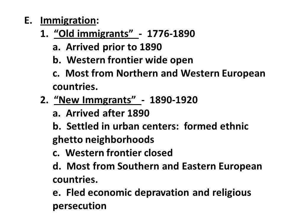 Immigration: 1. Old immigrants - 1776-1890. a. Arrived prior to 1890. b. Western frontier wide open.