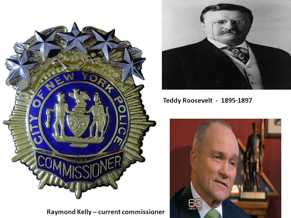Teddy Roosevelt - 1895-1897 Raymond Kelly – current commissioner