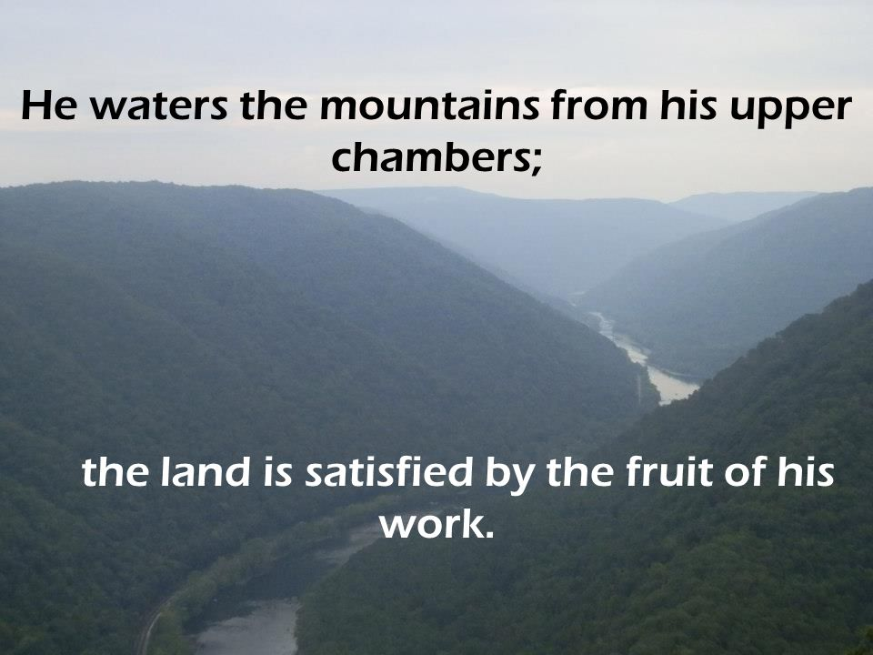 He waters the mountains from his upper chambers;
