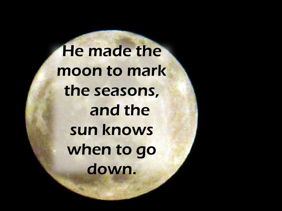 He made the moon to mark the seasons, and the sun knows when to go down.