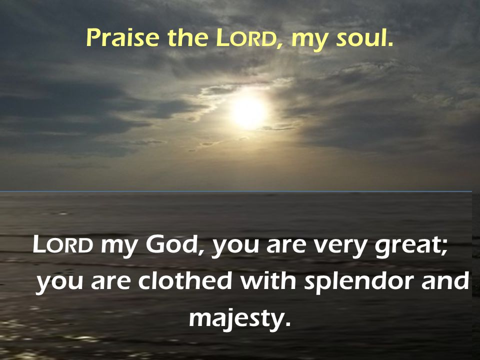Praise the Lord, my soul. Lord my God, you are very great; you are clothed with splendor and majesty.