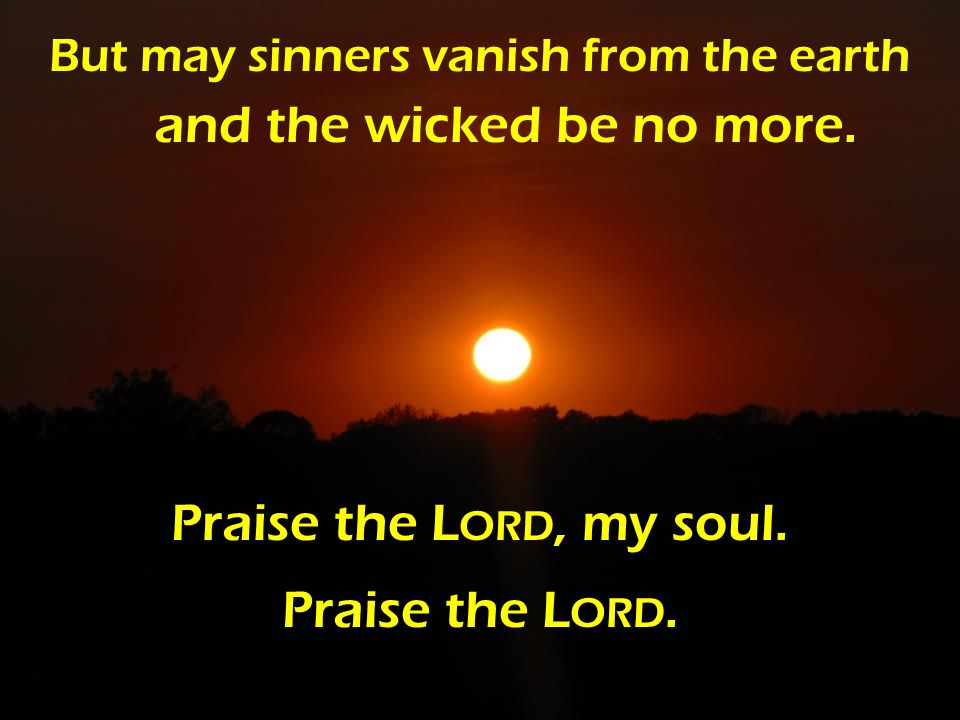But may sinners vanish from the earth and the wicked be no more.