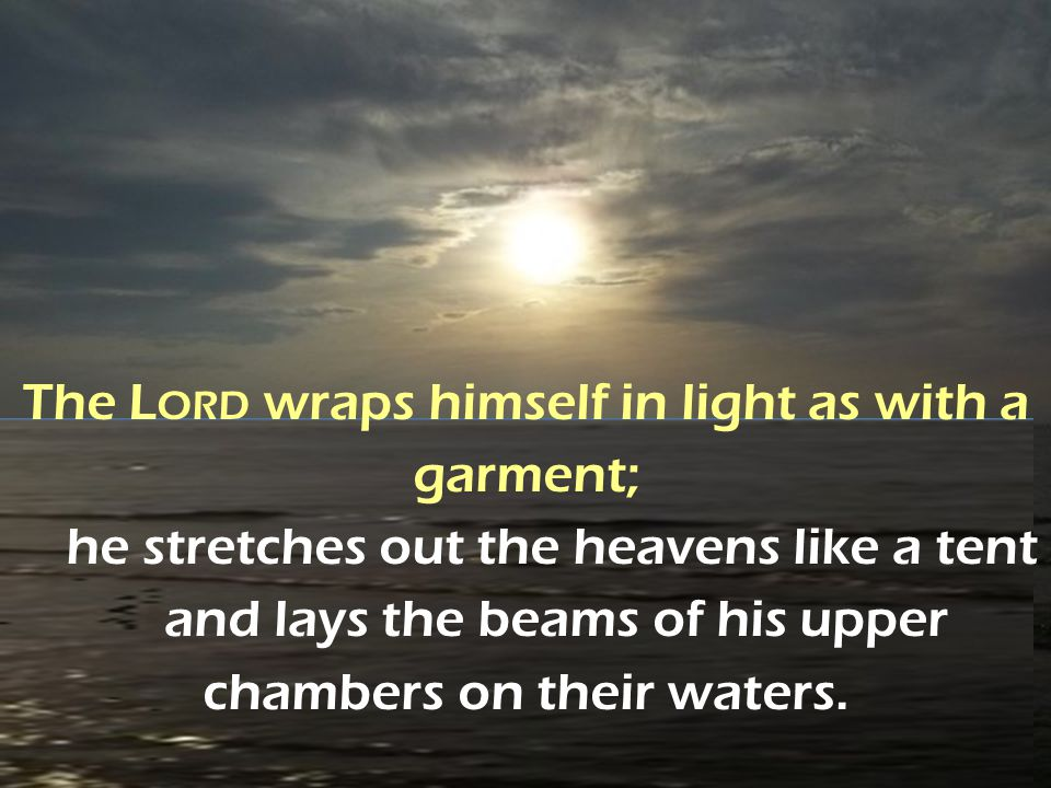 The Lord wraps himself in light as with a garment; he stretches out the heavens like a tent and lays the beams of his upper chambers on their waters.