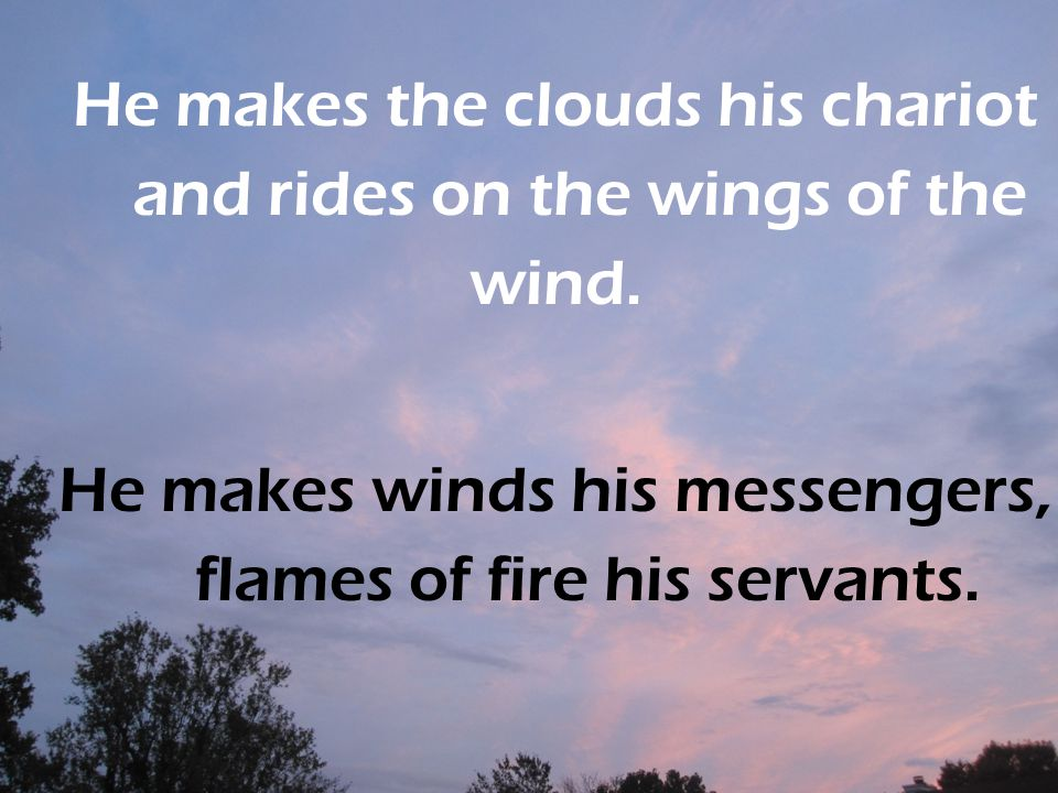 He makes the clouds his chariot and rides on the wings of the wind.