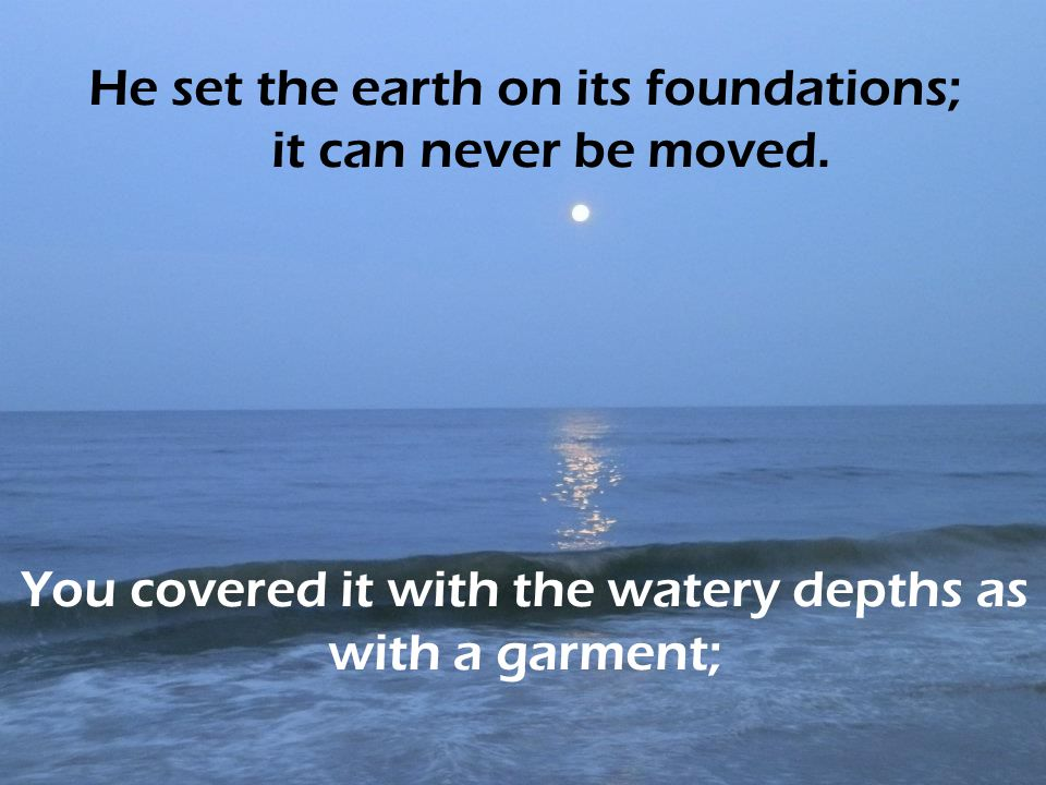 He set the earth on its foundations; it can never be moved.