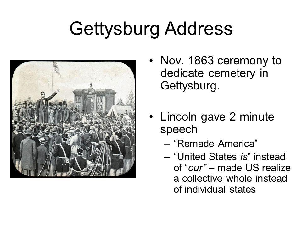 Gettysburg Address Nov. 1863 ceremony to dedicate cemetery in Gettysburg. Lincoln gave 2 minute speech.