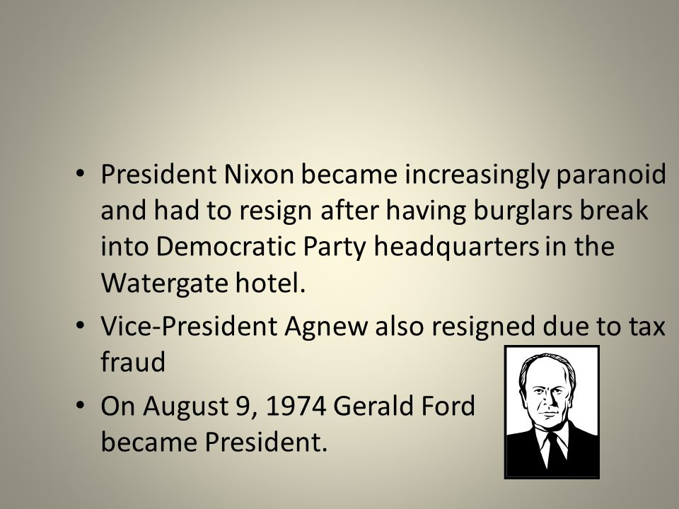 President Nixon became increasingly paranoid and had to resign after having burglars break into Democratic Party headquarters in the Watergate hotel.