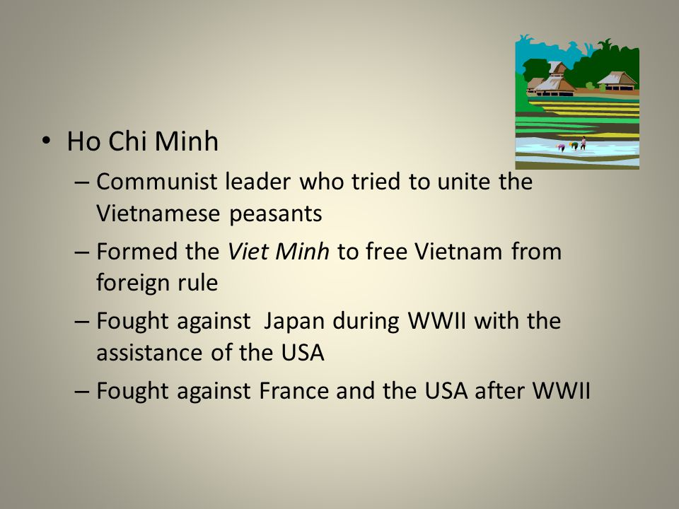Ho Chi Minh Communist leader who tried to unite the Vietnamese peasants. Formed the Viet Minh to free Vietnam from foreign rule.