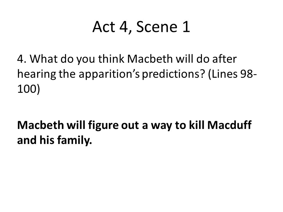 Act 4, Scene 1 4. What do you think Macbeth will do after hearing the apparition's predictions (Lines 98-100)