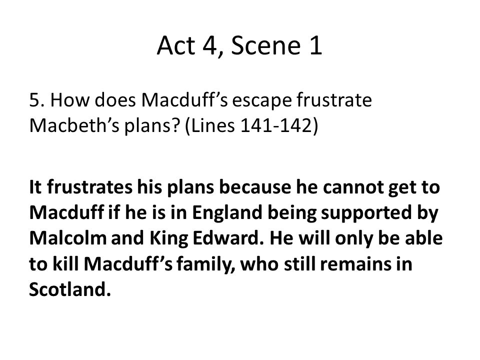 Act 4, Scene 1 5. How does Macduff's escape frustrate Macbeth's plans (Lines 141-142)