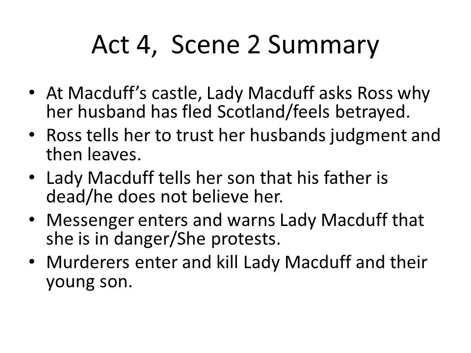 Act 4, Scene 2 Summary At Macduff's castle, Lady Macduff asks Ross why her husband has fled Scotland/feels betrayed.