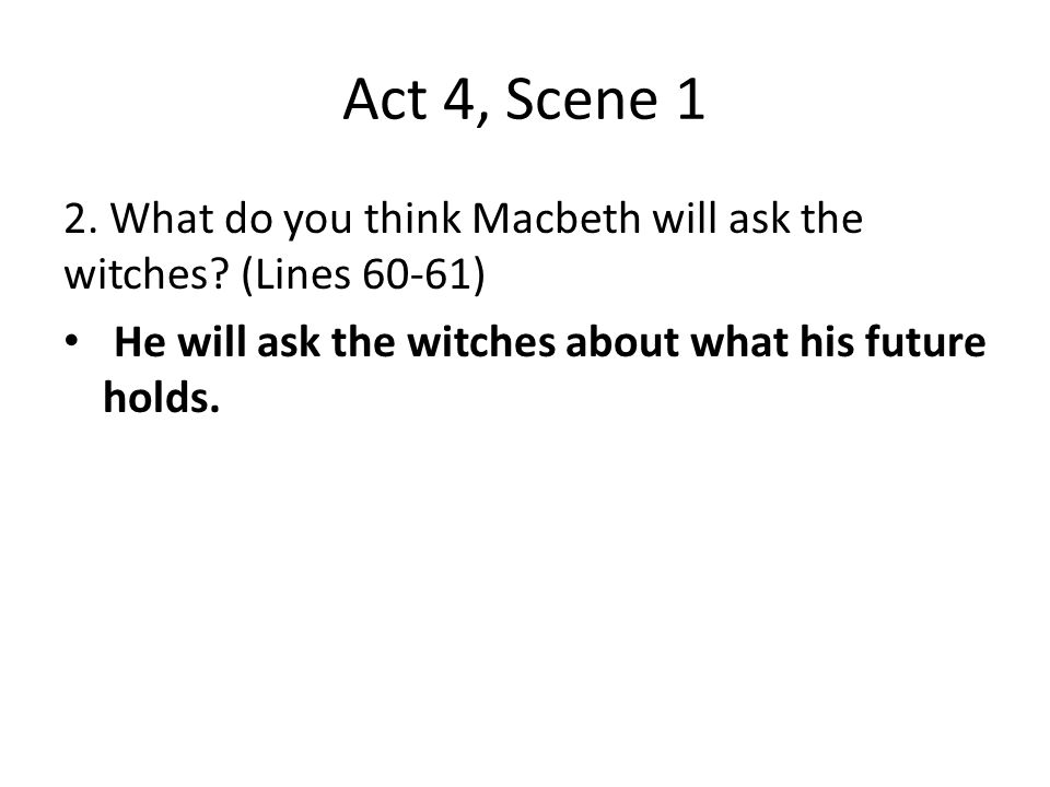 Act 4, Scene 1 2. What do you think Macbeth will ask the witches.