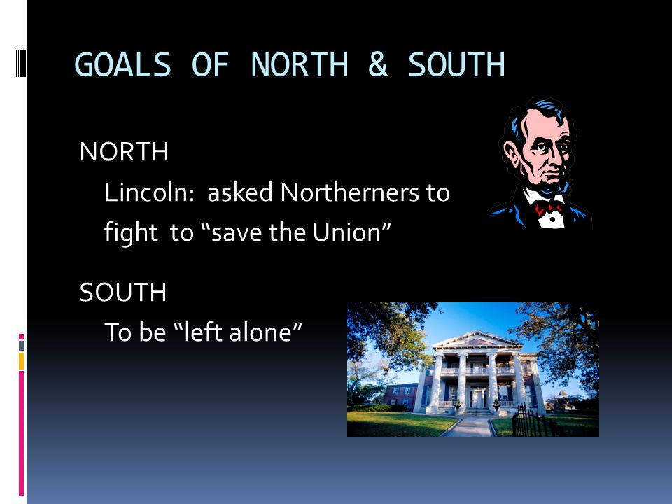 GOALS OF NORTH & SOUTH NORTH Lincoln: asked Northerners to fight to save the Union SOUTH To be left alone