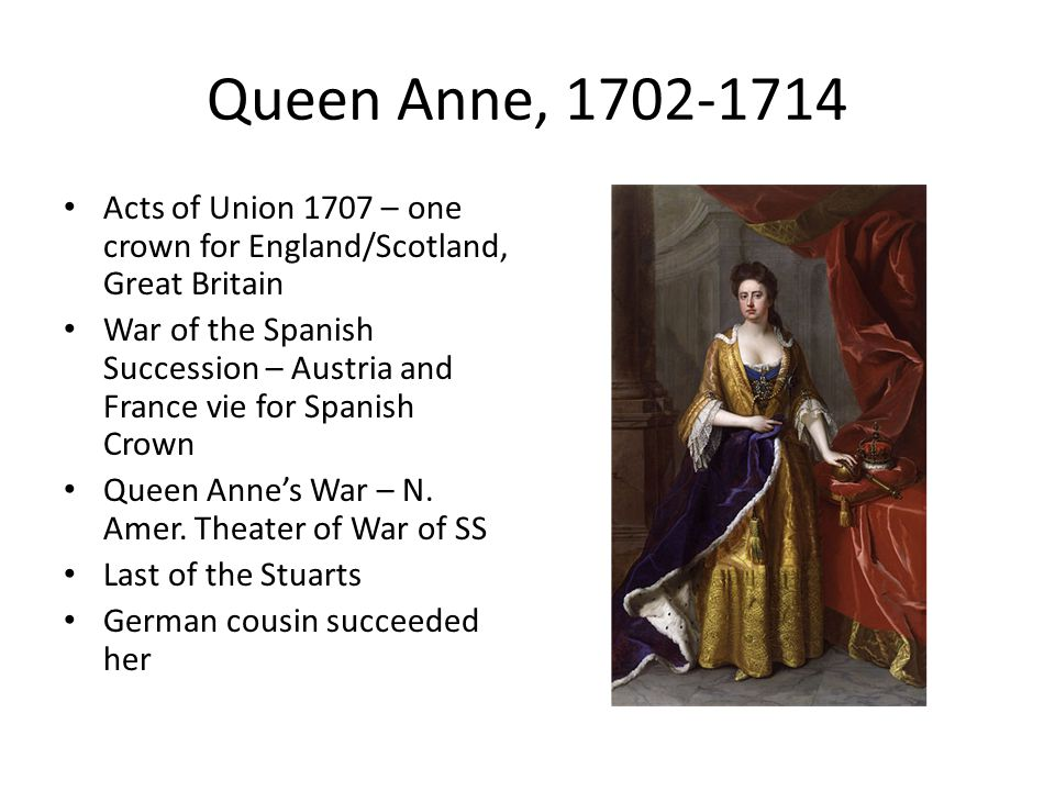 Queen Anne, 1702-1714 Acts of Union 1707 – one crown for England/Scotland, Great Britain.