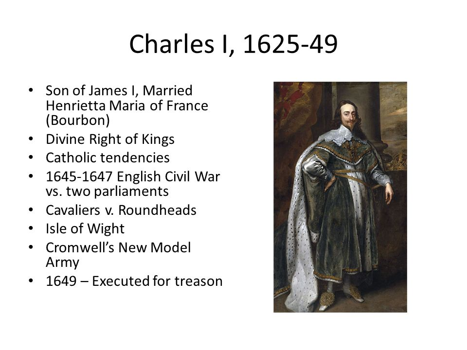 Charles I, 1625-49 Son of James I, Married Henrietta Maria of France (Bourbon) Divine Right of Kings.