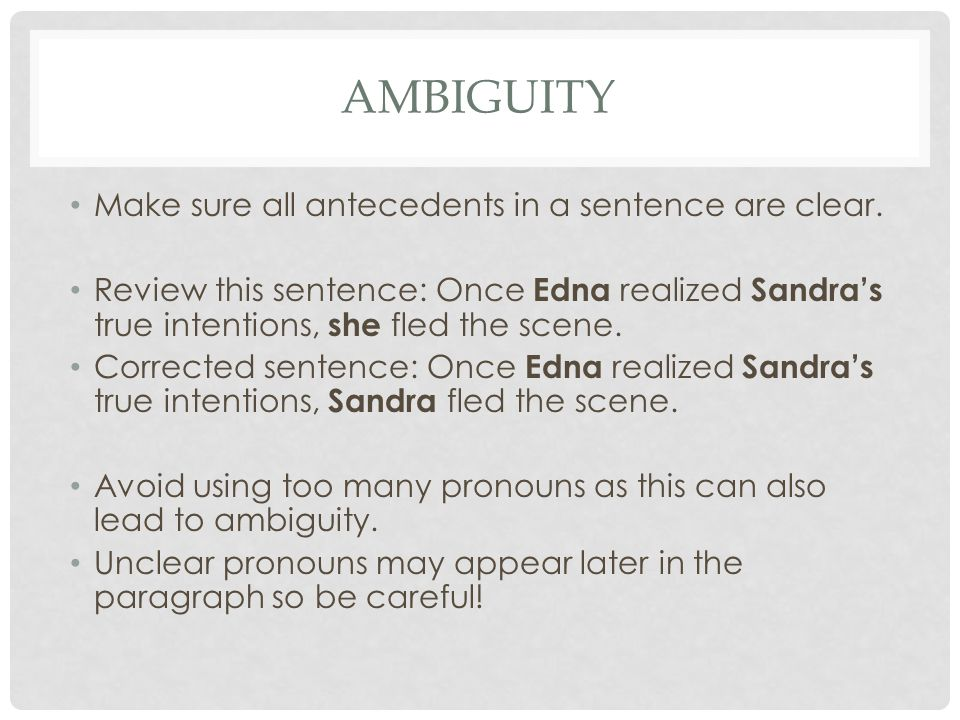 Ambiguity Make sure all antecedents in a sentence are clear.
