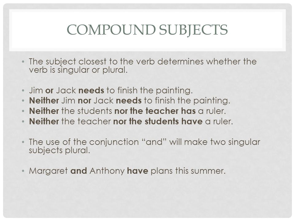Compound Subjects The subject closest to the verb determines whether the verb is singular or plural.