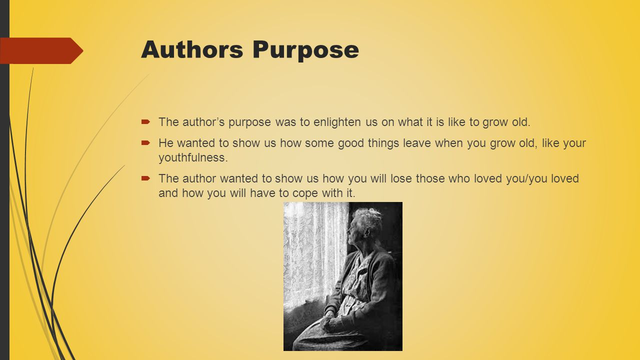 Authors Purpose The author's purpose was to enlighten us on what it is like to grow old.