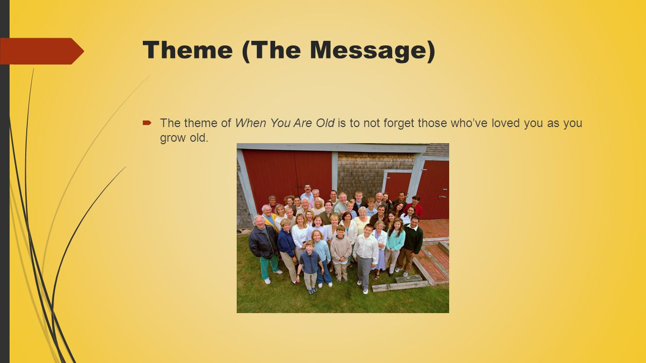 Theme (The Message) The theme of When You Are Old is to not forget those who've loved you as you grow old.