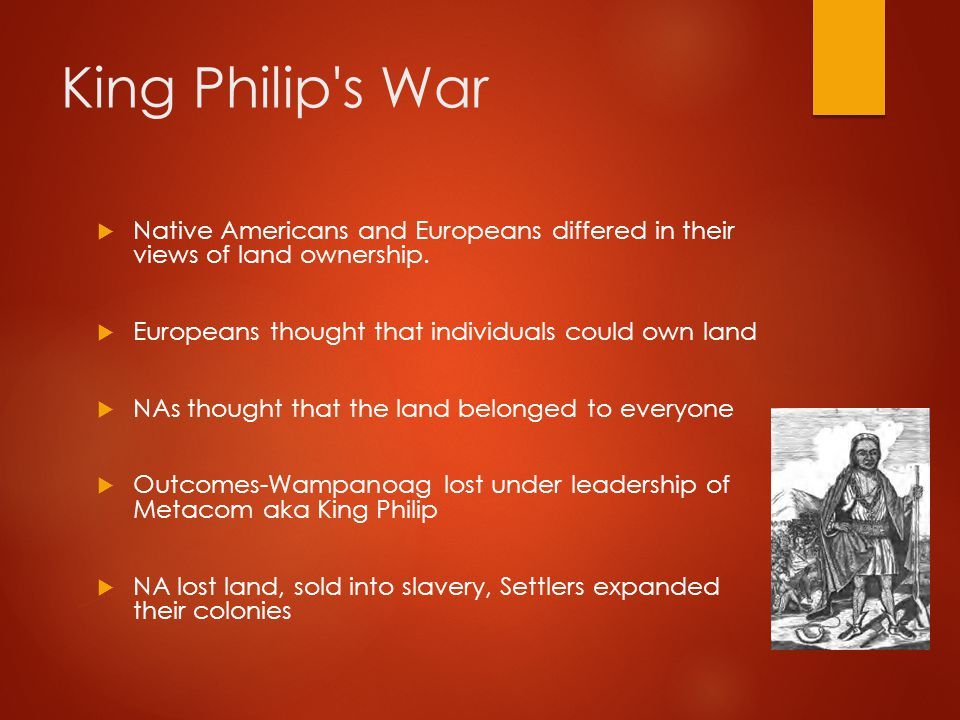 King Philip s War Native Americans and Europeans differed in their views of land ownership. Europeans thought that individuals could own land.