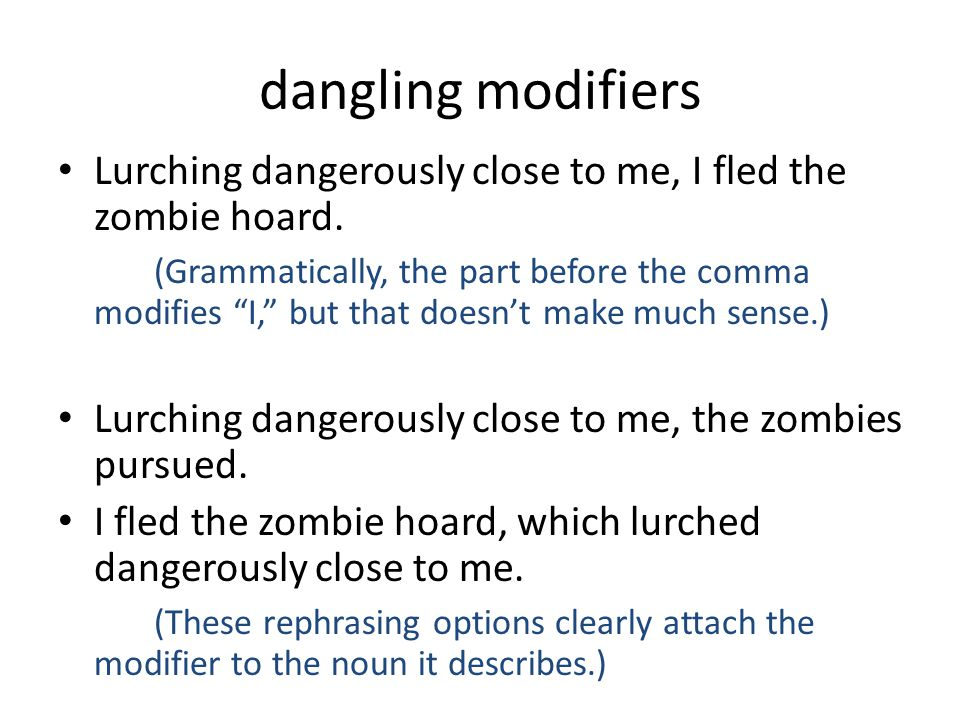 dangling modifiers Lurching dangerously close to me, I fled the zombie hoard.