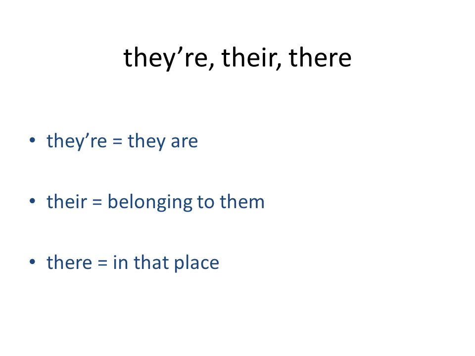 they're, their, there they're = they are their = belonging to them