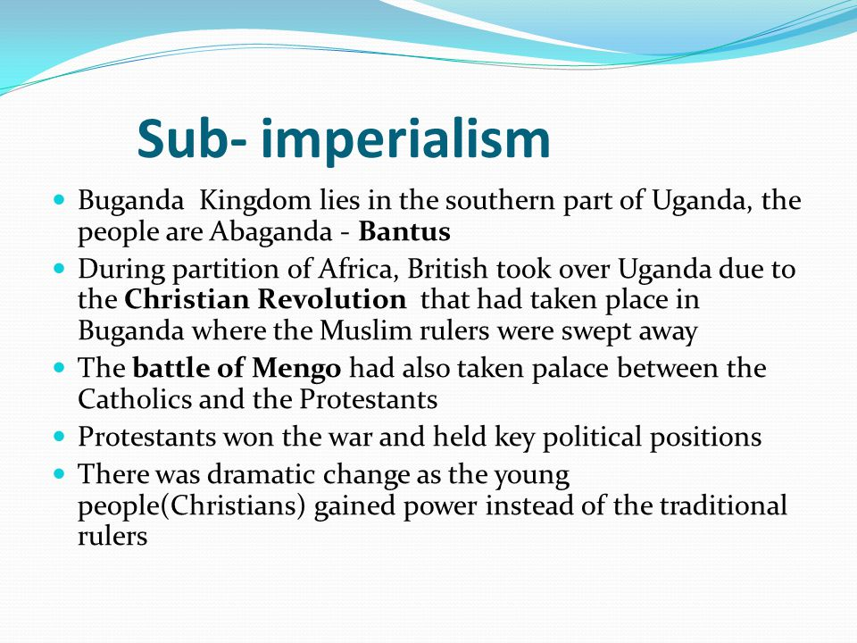 Sub- imperialism Buganda Kingdom lies in the southern part of Uganda, the people are Abaganda - Bantus.