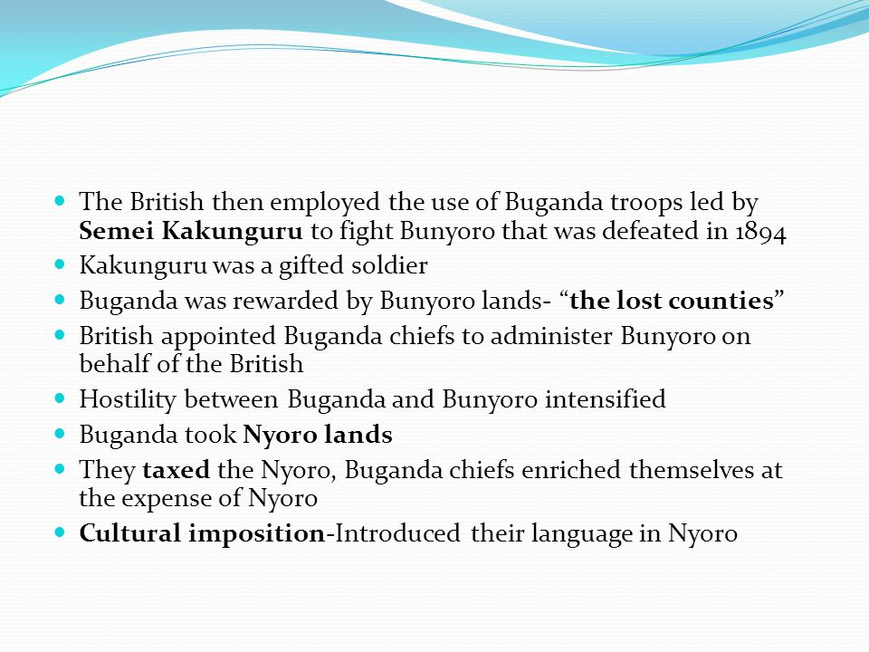 The British then employed the use of Buganda troops led by Semei Kakunguru to fight Bunyoro that was defeated in 1894