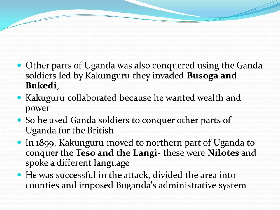 Other parts of Uganda was also conquered using the Ganda soldiers led by Kakunguru they invaded Busoga and Bukedi,
