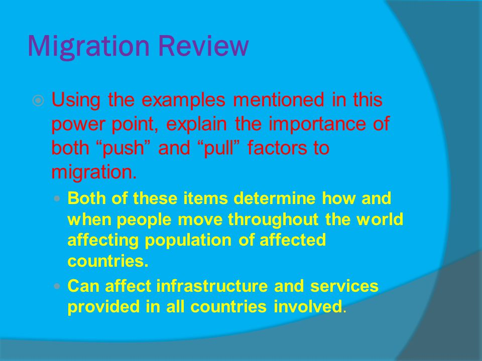 Migration Review Using the examples mentioned in this power point, explain the importance of both push and pull factors to migration.