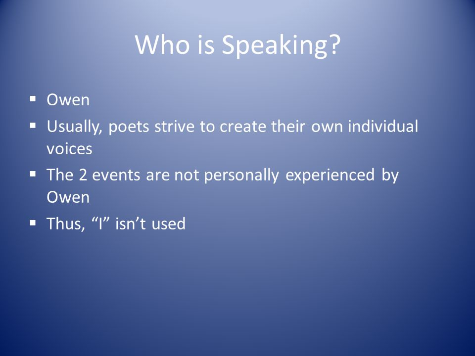 Who is Speaking Owen. Usually, poets strive to create their own individual voices. The 2 events are not personally experienced by Owen.