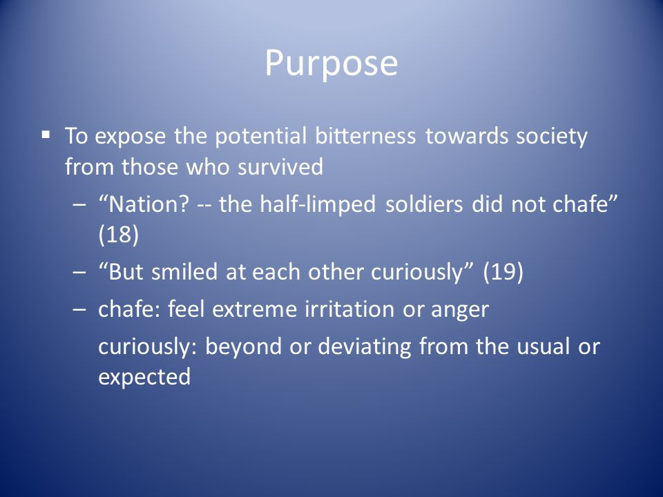 Purpose To expose the potential bitterness towards society from those who survived. Nation -- the half-limped soldiers did not chafe (18)