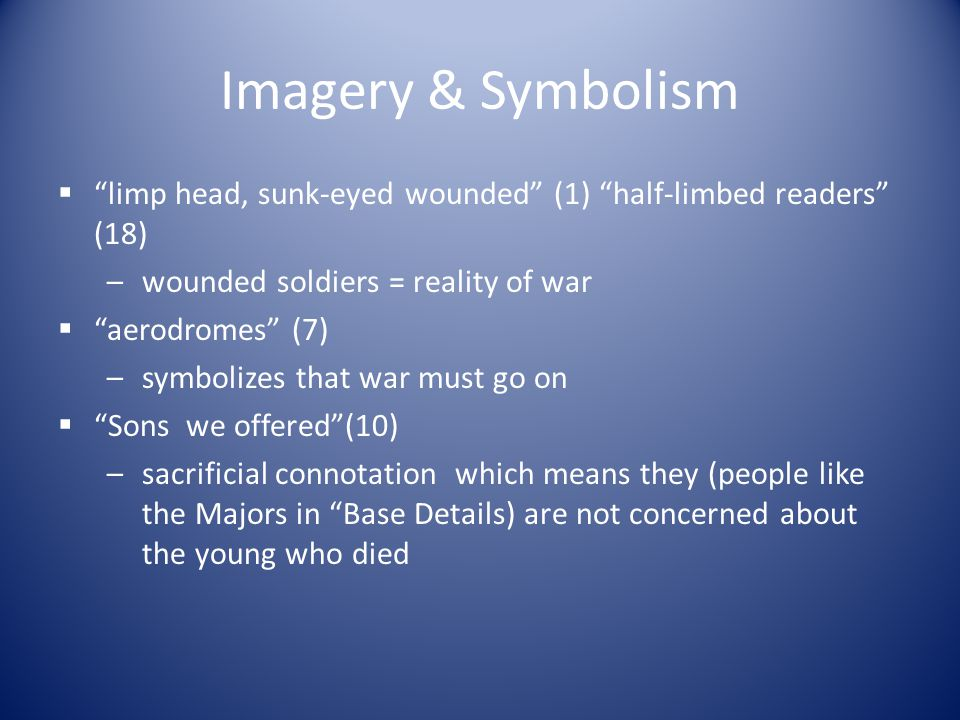 Imagery & Symbolism limp head, sunk-eyed wounded (1) half-limbed readers (18) wounded soldiers = reality of war.