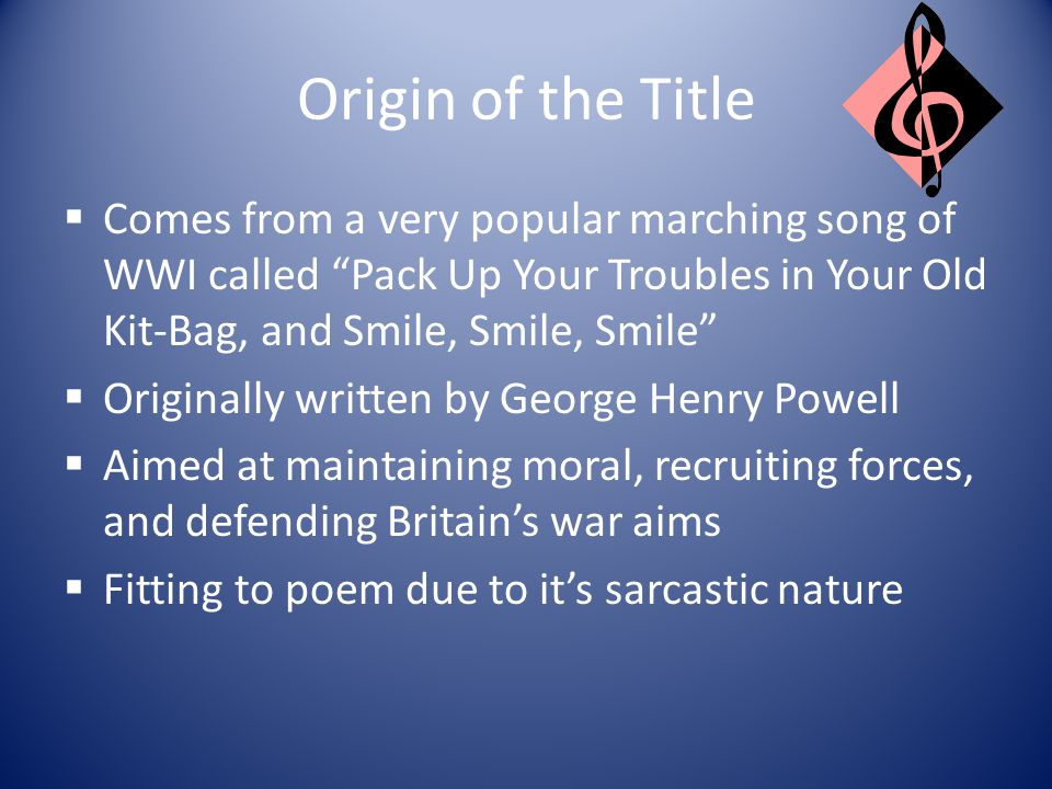 Origin of the Title Comes from a very popular marching song of WWI called Pack Up Your Troubles in Your Old Kit-Bag, and Smile, Smile, Smile