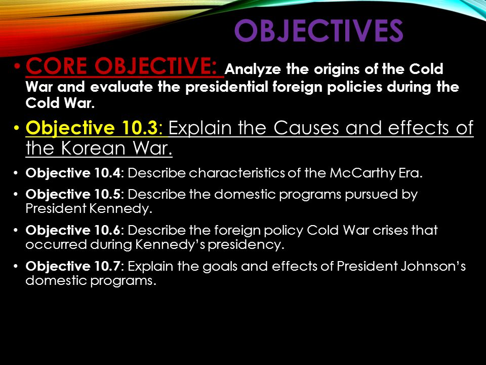 OBJECTIVES CORE OBJECTIVE: Analyze the origins of the Cold War and evaluate the presidential foreign policies during the Cold War.