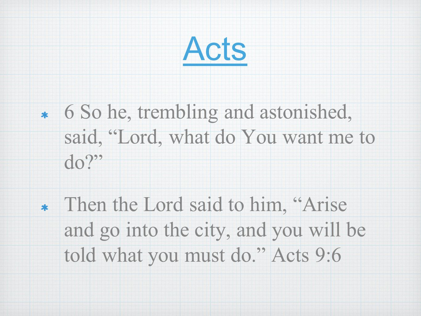 Acts 6 So he, trembling and astonished, said, Lord, what do You want me to do