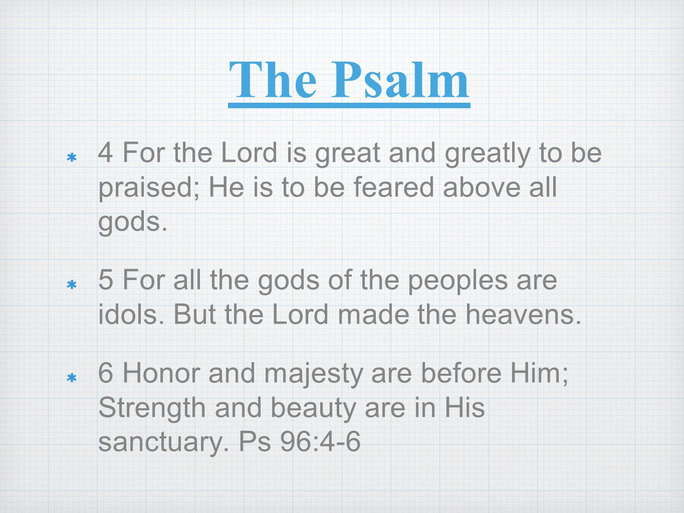 The Psalm 4 For the Lord is great and greatly to be praised; He is to be feared above all gods.