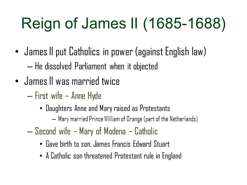 Reign of James II (1685-1688) James II put Catholics in power (against English law) He dissolved Parliament when it objected.