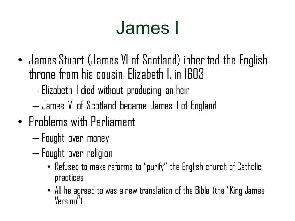 James I James Stuart (James VI of Scotland) inherited the English throne from his cousin, Elizabeth I, in 1603.