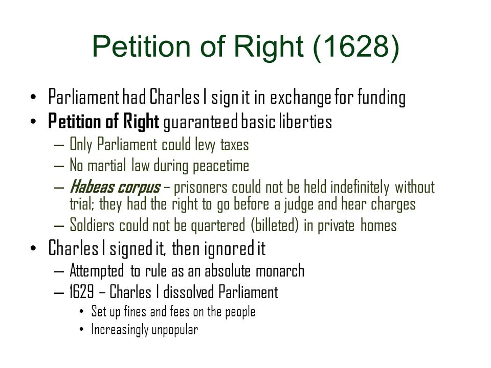 Petition of Right (1628) Parliament had Charles I sign it in exchange for funding. Petition of Right guaranteed basic liberties.